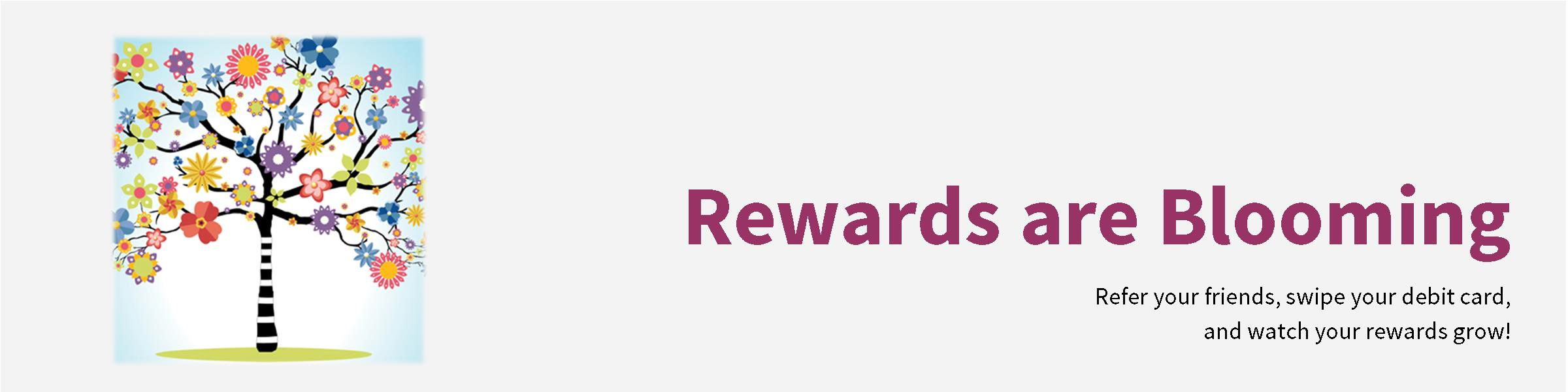 Rewards are blooming. Refer your friends, swipe your debit card, and watch your rewards grow!