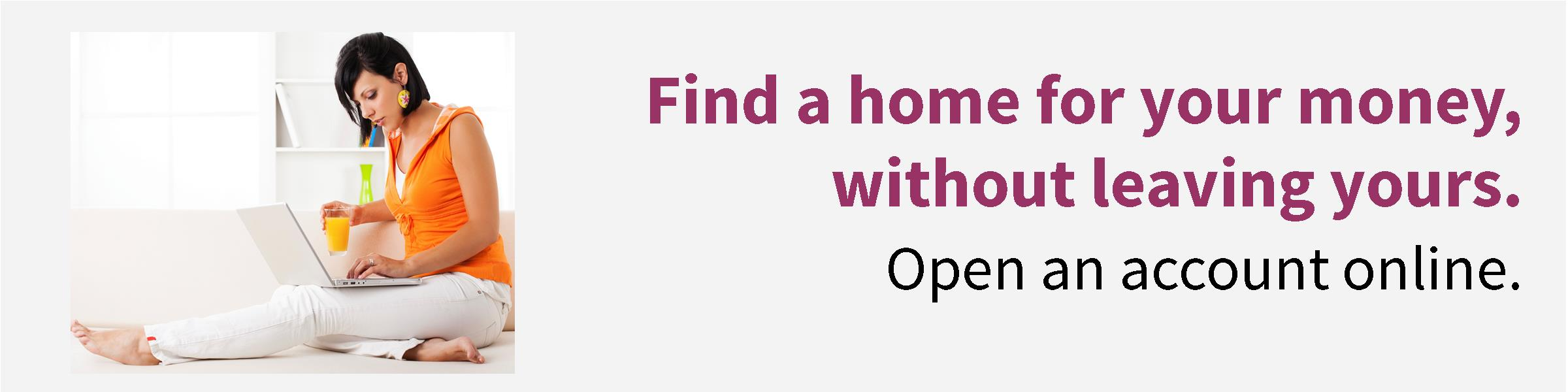 Find a home for your money without leaving yours.